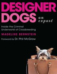 Designer Dogs: An Exposé - Inside the Criminal Underworld of Crossbreeding by Madeline Bernstein
